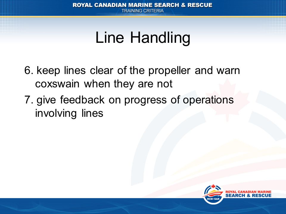 Line Handling 6. keep lines clear of the propeller and warn coxswain when they are not.