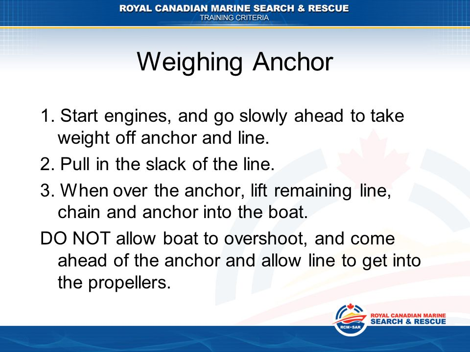 Weighing Anchor 1. Start engines, and go slowly ahead to take weight off anchor and line. 2. Pull in the slack of the line.