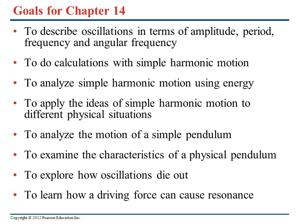 Goals for Chapter 14 To describe oscillations in terms of amplitude, period, frequency and angular frequency.