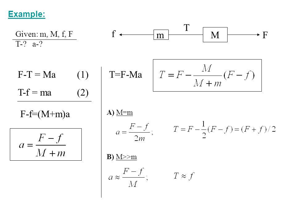 m M F f T F-T = Ma (1) T-f = ma (2) T=F-Ma F-f=(M+m)a Example: