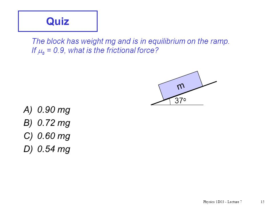 Quiz The block has weight mg and is in equilibrium on the ramp. If ms = 0.9, what is the frictional force