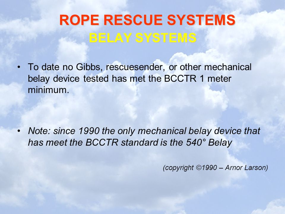 BELAY SYSTEMS To date no Gibbs, rescuesender, or other mechanical belay device tested has met the BCCTR 1 meter minimum.