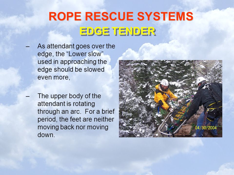 EDGE TENDER As attendant goes over the edge, the Lower slow used in approaching the edge should be slowed even more,