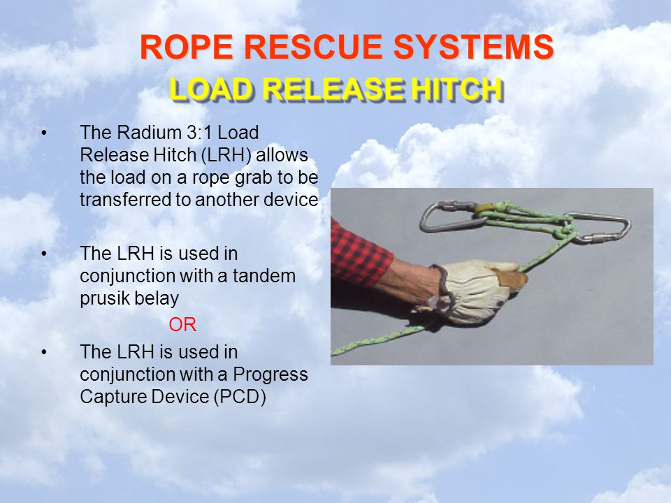 LOAD RELEASE HITCH The Radium 3:1 Load Release Hitch (LRH) allows the load on a rope grab to be transferred to another device.