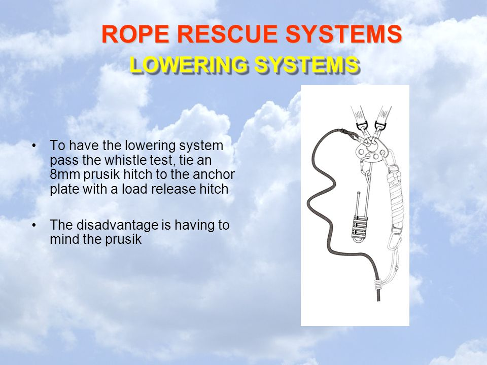 LOWERING SYSTEMS To have the lowering system pass the whistle test, tie an 8mm prusik hitch to the anchor plate with a load release hitch.