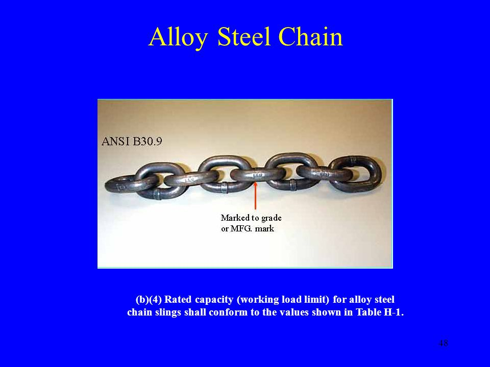 Alloy Steel Chain (b)(4) Rated capacity (working load limit) for alloy steel chain slings shall conform to the values shown in Table H-1.