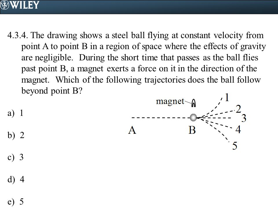 4.3.4. The drawing shows a steel ball flying at constant velocity from point A to point B in a region of space where the effects of gravity are negligible. During the short time that passes as the ball flies past point B, a magnet exerts a force on it in the direction of the magnet. Which of the following trajectories does the ball follow beyond point B