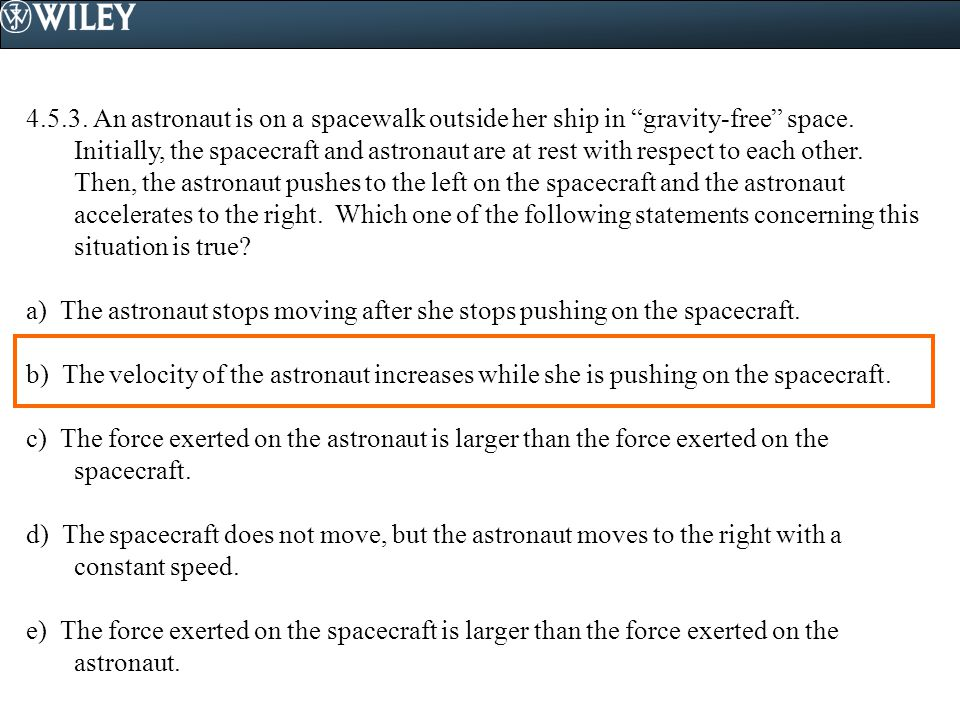 4.5.3. An astronaut is on a spacewalk outside her ship in gravity-free space. Initially, the spacecraft and astronaut are at rest with respect to each other. Then, the astronaut pushes to the left on the spacecraft and the astronaut accelerates to the right. Which one of the following statements concerning this situation is true