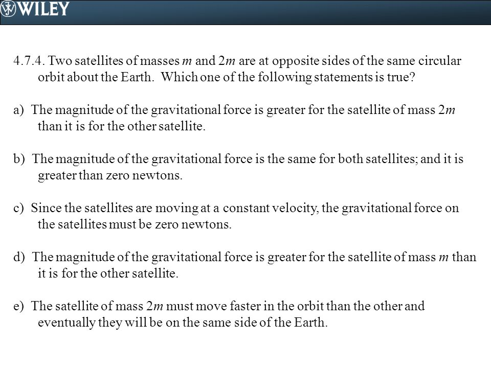 4.7.4. Two satellites of masses m and 2m are at opposite sides of the same circular orbit about the Earth. Which one of the following statements is true