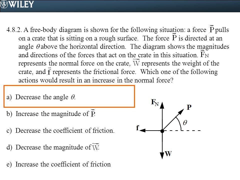 4.8.2. A free-body diagram is shown for the following situation: a force pulls on a crate that is sitting on a rough surface. The force is directed at an angle  above the horizontal direction. The diagram shows the magnitudes and directions of the forces that act on the crate in this situation. represents the normal force on the crate, represents the weight of the crate, and represents the frictional force. Which one of the following actions would result in an increase in the normal force