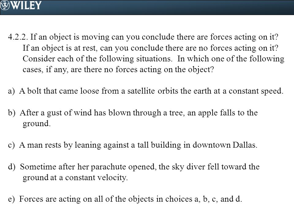 4.2.2. If an object is moving can you conclude there are forces acting on it If an object is at rest, can you conclude there are no forces acting on it Consider each of the following situations. In which one of the following cases, if any, are there no forces acting on the object