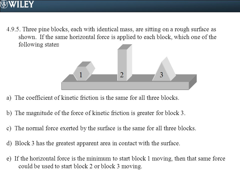 4.9.5. Three pine blocks, each with identical mass, are sitting on a rough surface as shown. If the same horizontal force is applied to each block, which one of the following statements is false