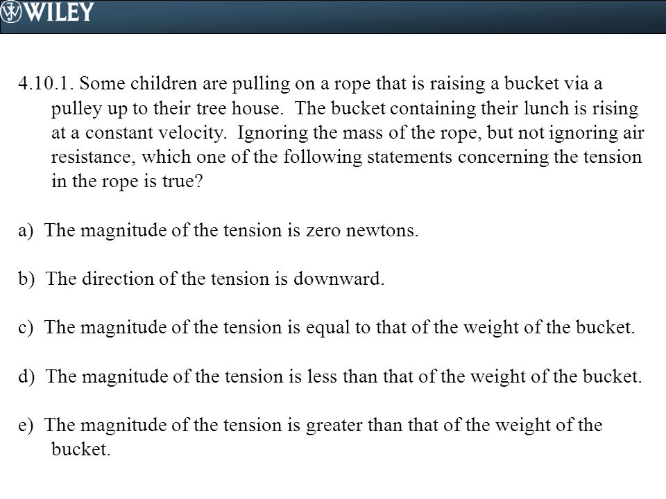4.10.1. Some children are pulling on a rope that is raising a bucket via a pulley up to their tree house. The bucket containing their lunch is rising at a constant velocity. Ignoring the mass of the rope, but not ignoring air resistance, which one of the following statements concerning the tension in the rope is true