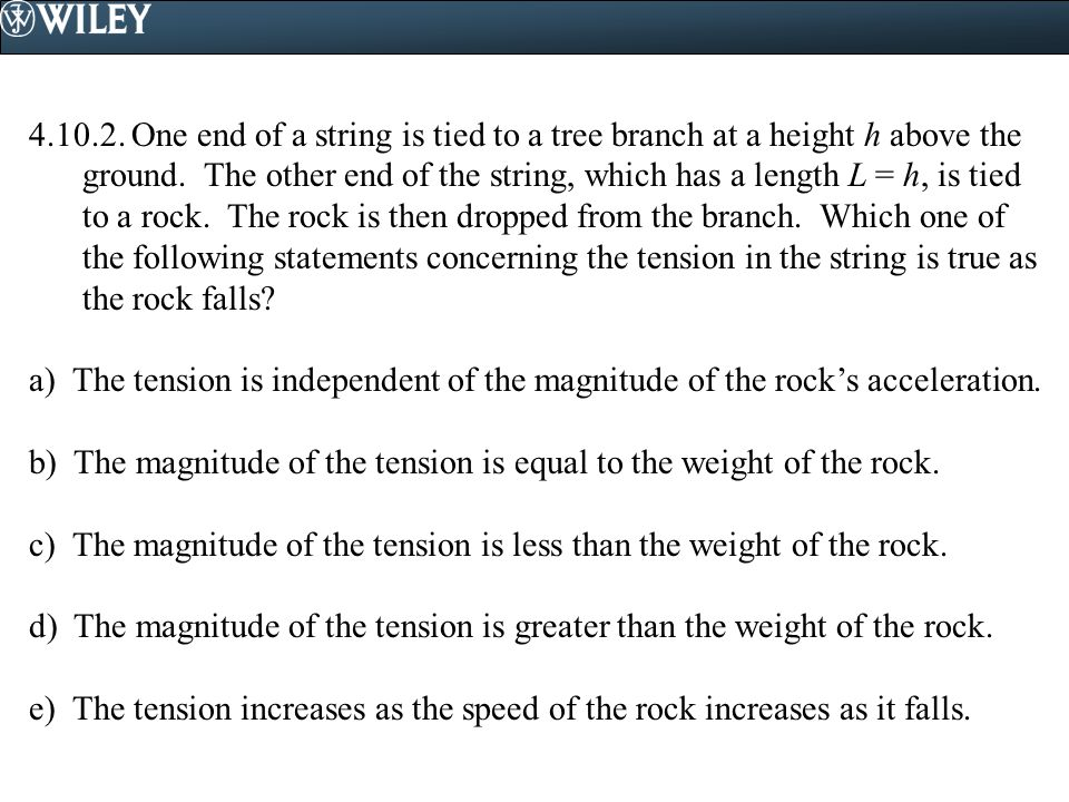 4.10.2. One end of a string is tied to a tree branch at a height h above the ground. The other end of the string, which has a length L = h, is tied to a rock. The rock is then dropped from the branch. Which one of the following statements concerning the tension in the string is true as the rock falls