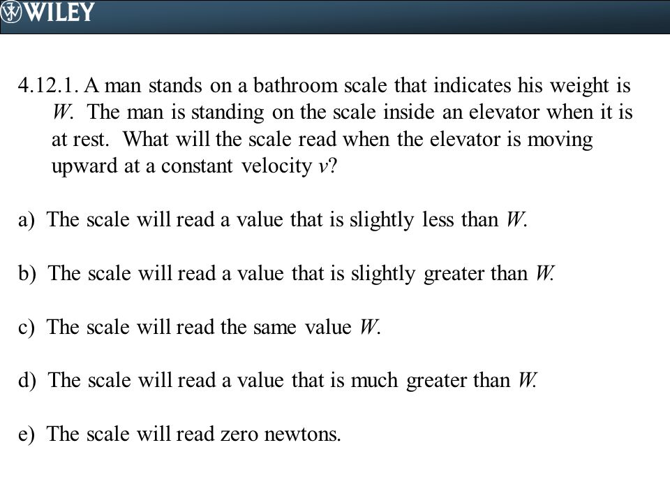 4.12.1. A man stands on a bathroom scale that indicates his weight is W. The man is standing on the scale inside an elevator when it is at rest. What will the scale read when the elevator is moving upward at a constant velocity v