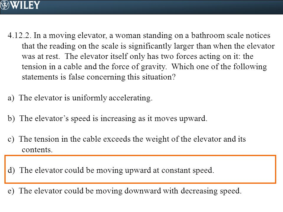 4.12.2. In a moving elevator, a woman standing on a bathroom scale notices that the reading on the scale is significantly larger than when the elevator was at rest. The elevator itself only has two forces acting on it: the tension in a cable and the force of gravity. Which one of the following statements is false concerning this situation
