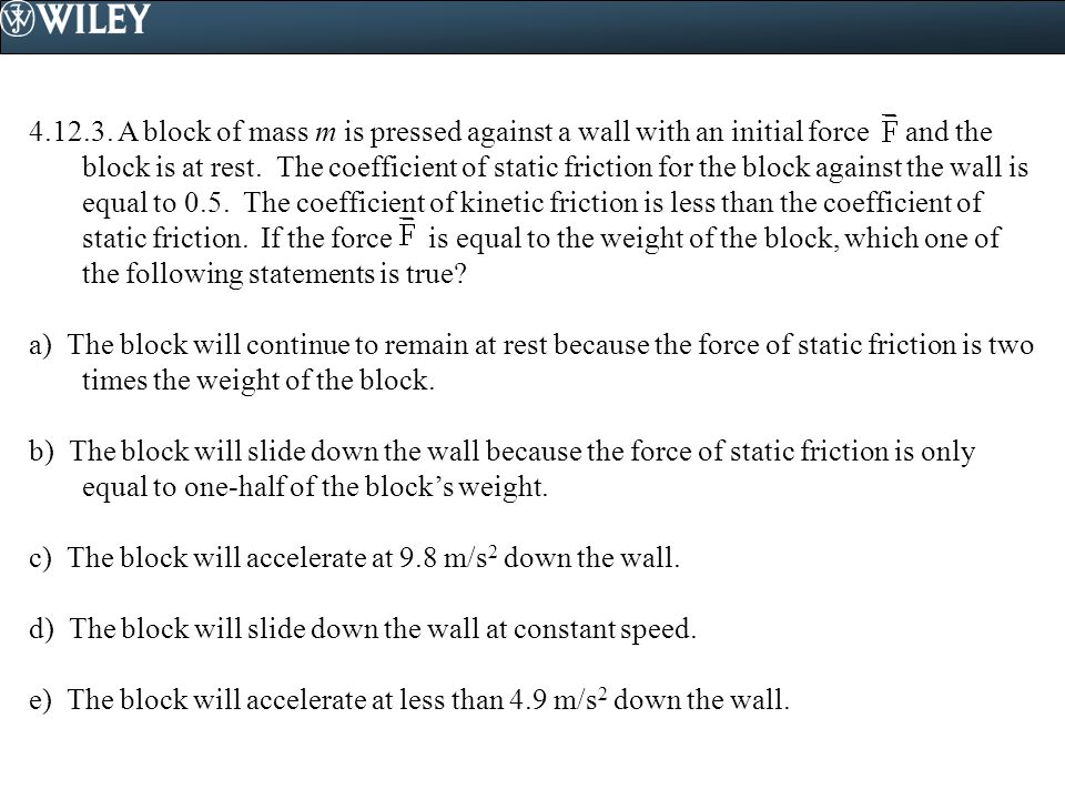 4.12.3. A block of mass m is pressed against a wall with an initial force and the block is at rest. The coefficient of static friction for the block against the wall is equal to 0.5. The coefficient of kinetic friction is less than the coefficient of static friction. If the force is equal to the weight of the block, which one of the following statements is true