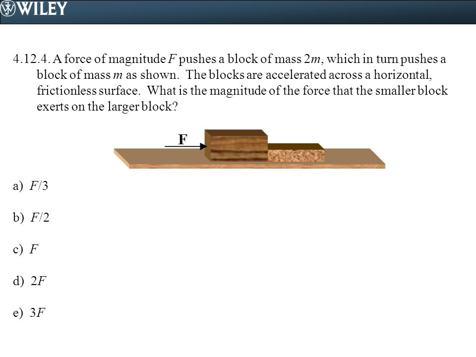 4.12.4. A force of magnitude F pushes a block of mass 2m, which in turn pushes a block of mass m as shown. The blocks are accelerated across a horizontal, frictionless surface. What is the magnitude of the force that the smaller block exerts on the larger block
