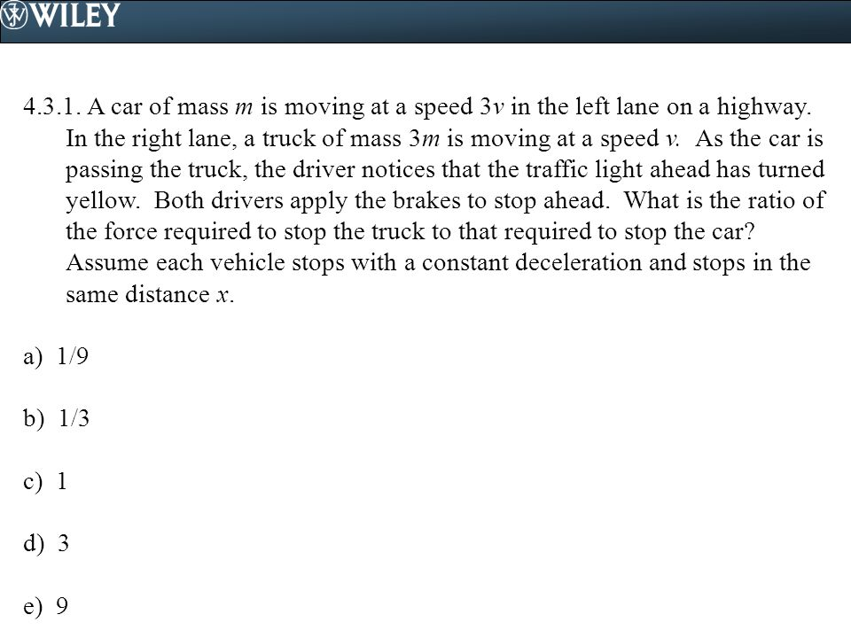 4.3.1. A car of mass m is moving at a speed 3v in the left lane on a highway. In the right lane, a truck of mass 3m is moving at a speed v. As the car is passing the truck, the driver notices that the traffic light ahead has turned yellow. Both drivers apply the brakes to stop ahead. What is the ratio of the force required to stop the truck to that required to stop the car Assume each vehicle stops with a constant deceleration and stops in the same distance x.