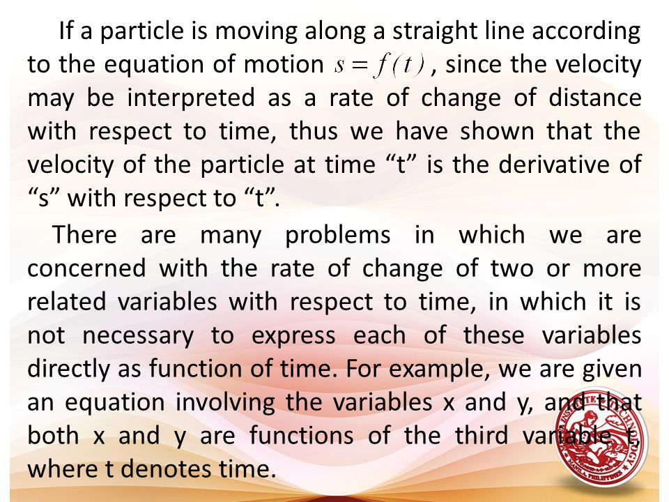 If a particle is moving along a straight line according to the equation of motion , since the velocity may be interpreted as a rate of change of distance with respect to time, thus we have shown that the velocity of the particle at time t is the derivative of s with respect to t .