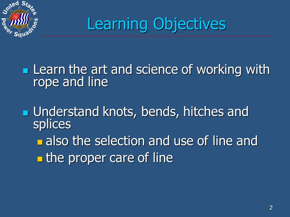 Learning Objectives Learn the art and science of working with rope and line. Understand knots, bends, hitches and splices.