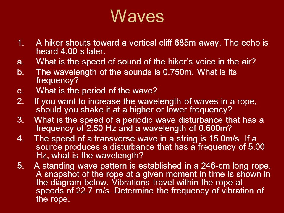 Waves A hiker shouts toward a vertical cliff 685m away. The echo is heard 4.00 s later. What is the speed of sound of the hiker's voice in the air