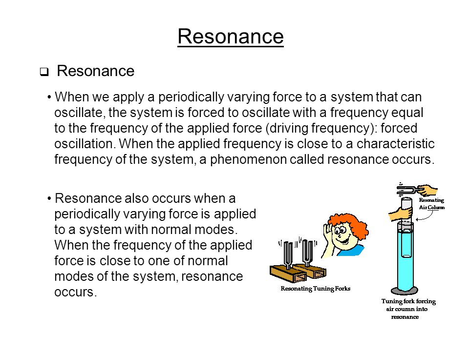 Resonance Resonance. When we apply a periodically varying force to a system that can.