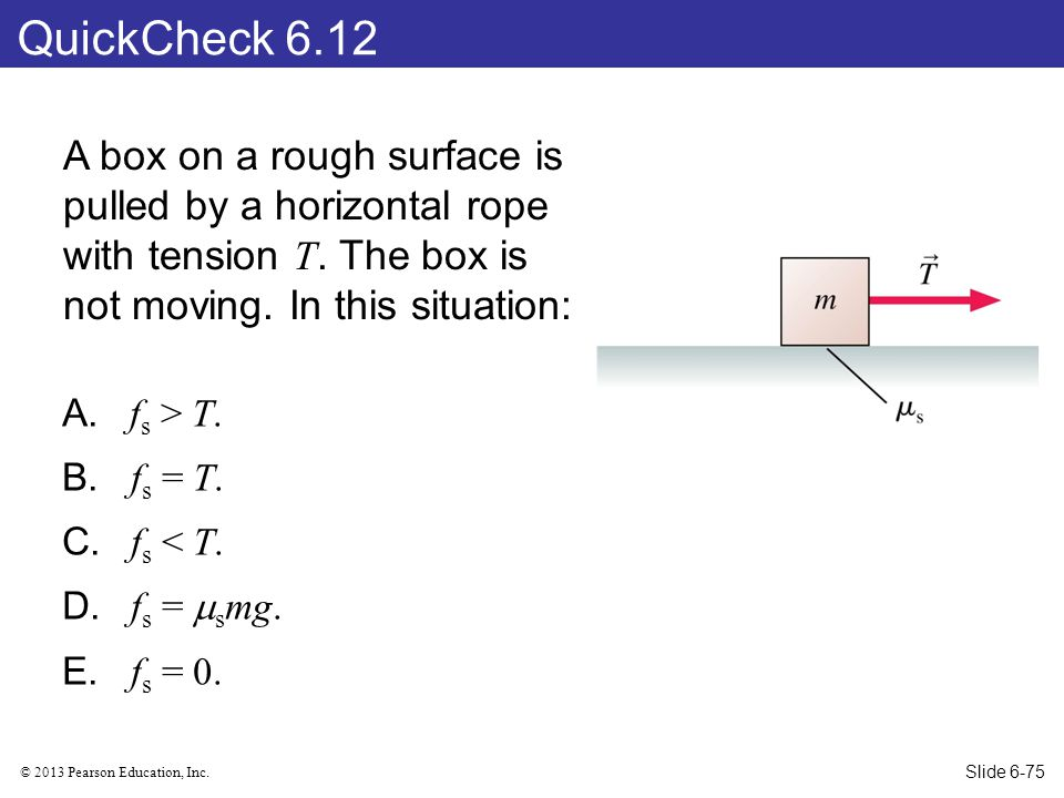 QuickCheck 6.12 A box on a rough surface is pulled by a horizontal rope with tension T. The box is not moving. In this situation: