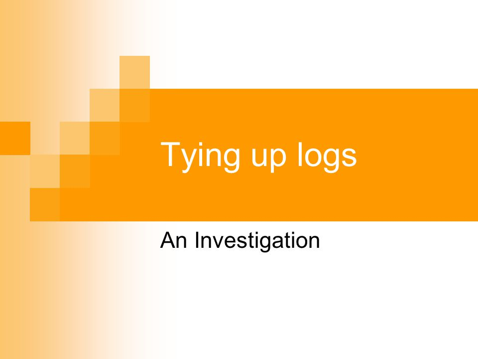 Tying up logs An Investigation