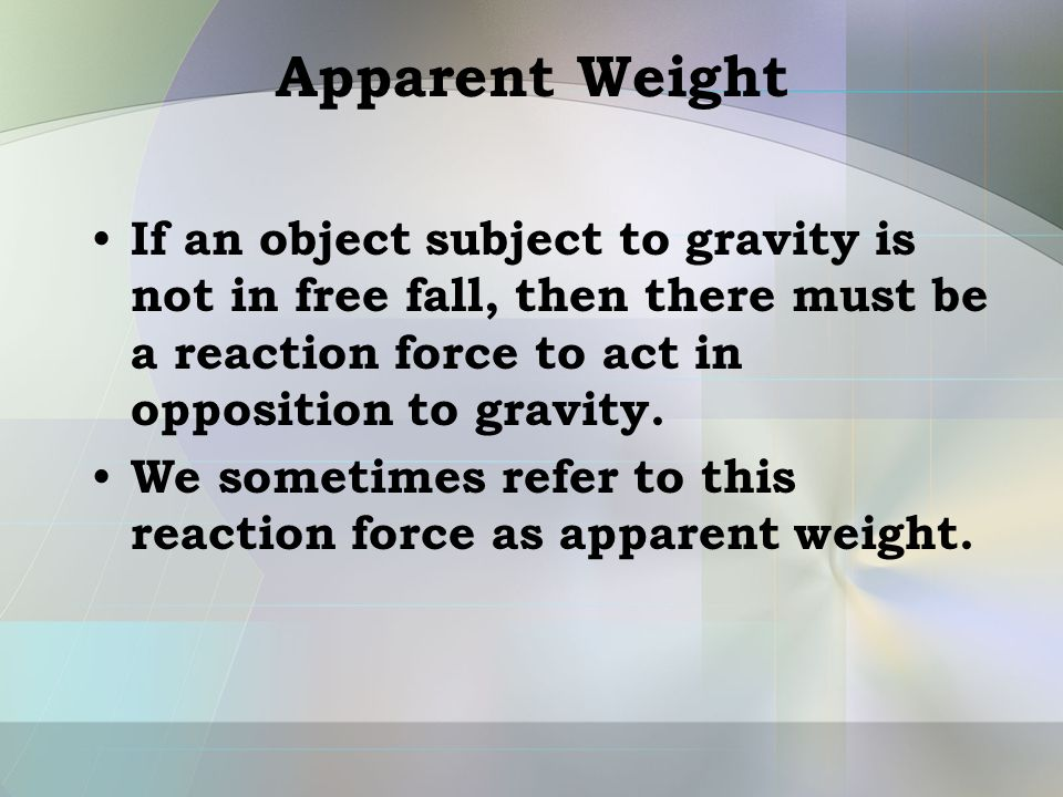 Apparent Weight If an object subject to gravity is not in free fall, then there must be a reaction force to act in opposition to gravity.