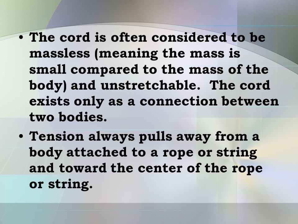 The cord is often considered to be massless (meaning the mass is small compared to the mass of the body) and unstretchable. The cord exists only as a connection between two bodies.