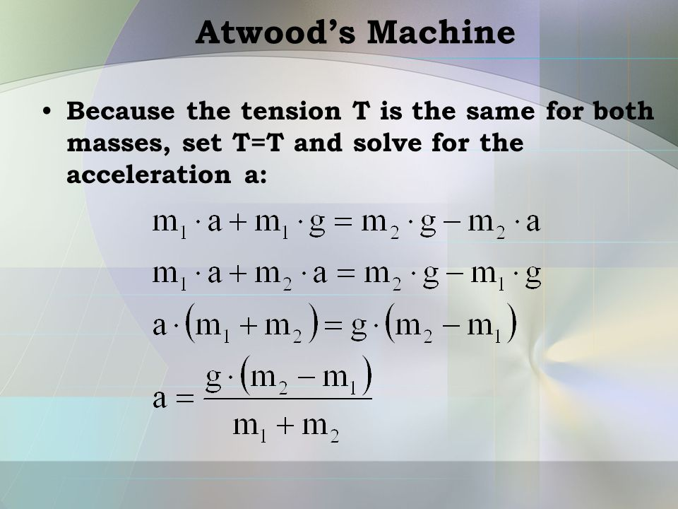 Atwood's Machine Because the tension T is the same for both masses, set T=T and solve for the acceleration a: