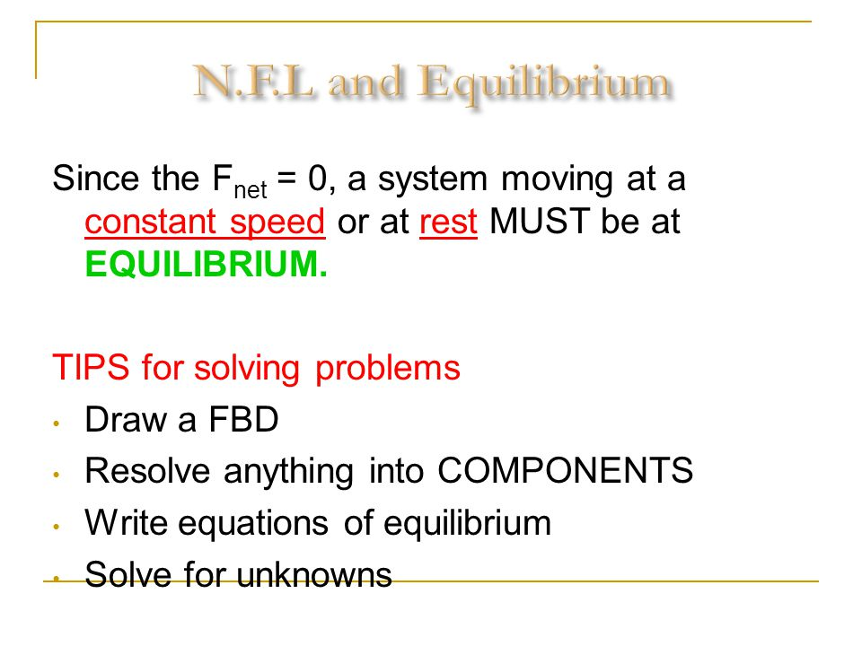 N.F.L and Equilibrium Since the Fnet = 0, a system moving at a constant speed or at rest MUST be at EQUILIBRIUM.