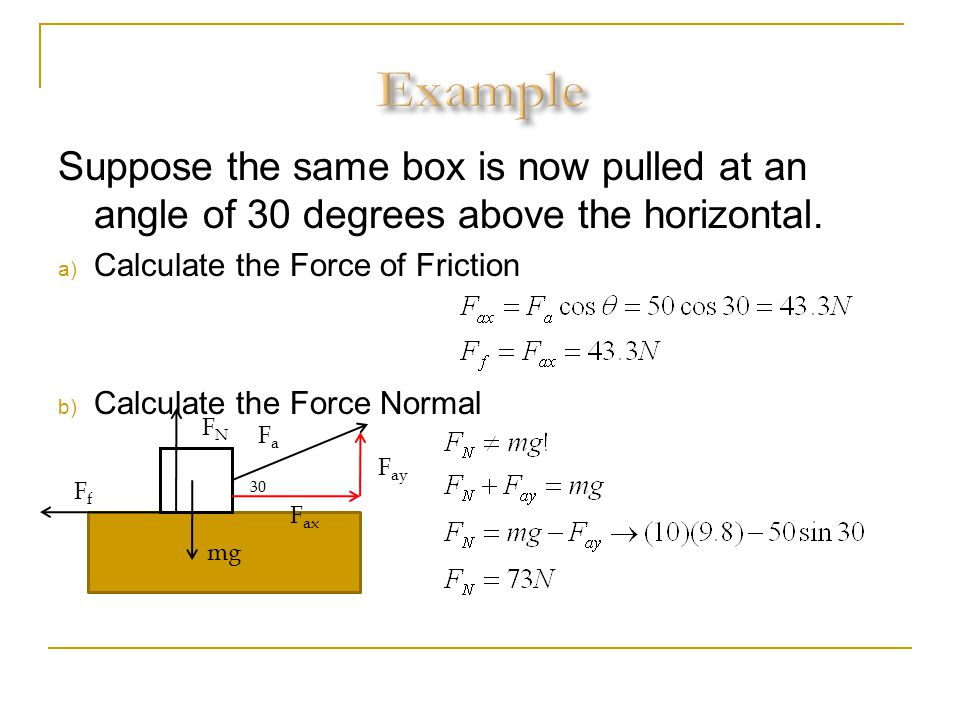 Example Suppose the same box is now pulled at an angle of 30 degrees above the horizontal. Calculate the Force of Friction.