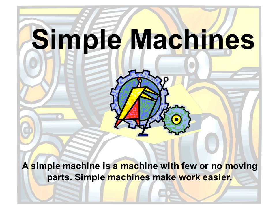 Simple Machines A simple machine is a machine with few or no moving parts.