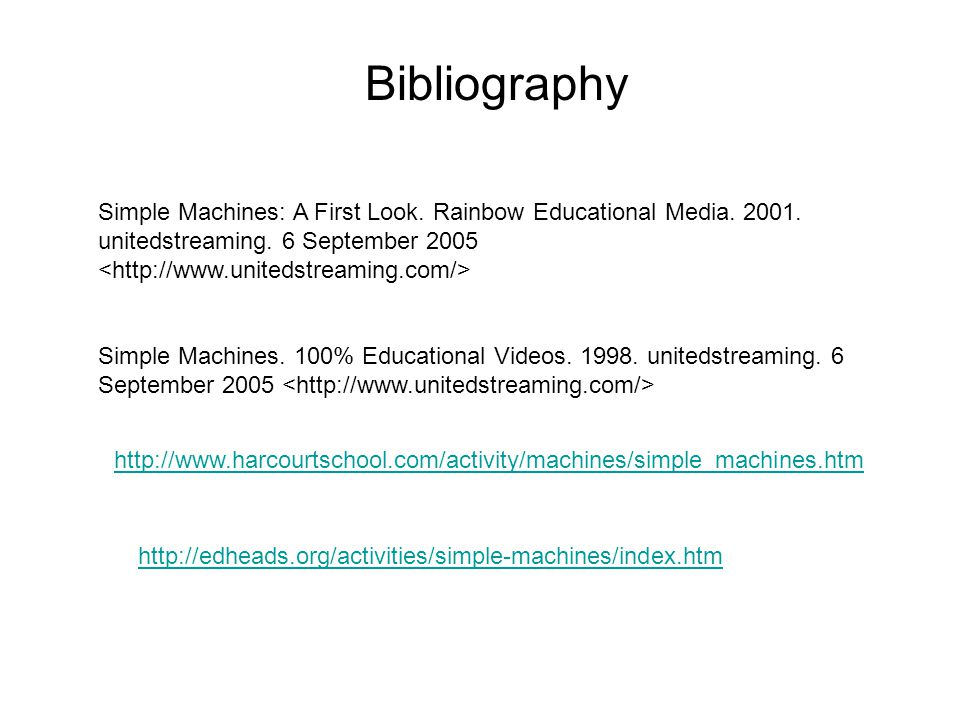 Bibliography Simple Machines: A First Look. Rainbow Educational Media. 2001. unitedstreaming. 6 September 2005 <http://www.unitedstreaming.com/>