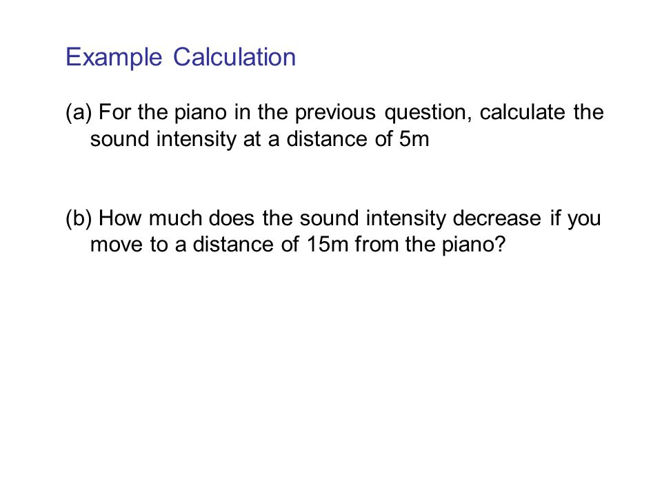 Example Calculation (a) For the piano in the previous question, calculate the sound intensity at a distance of 5m.