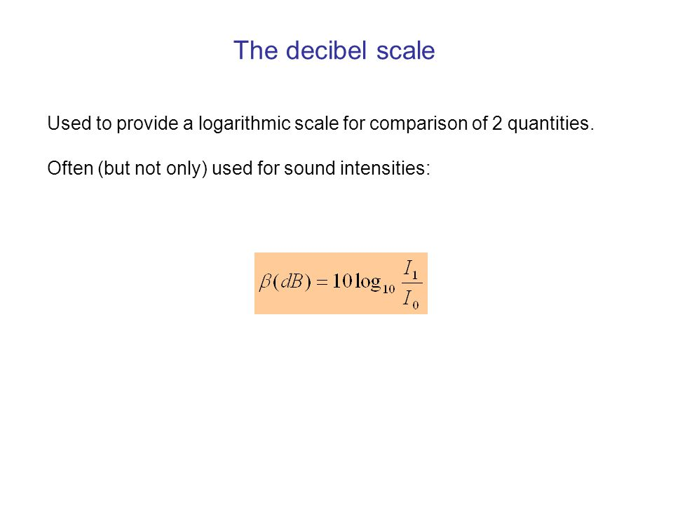 The decibel scale Used to provide a logarithmic scale for comparison of 2 quantities.
