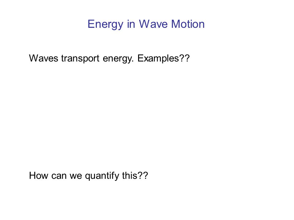 Energy in Wave Motion Waves transport energy. Examples
