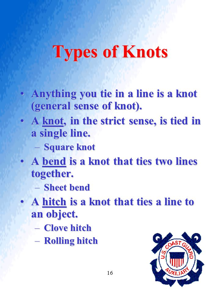 Types of Knots Anything you tie in a line is a knot (general sense of knot). A knot, in the strict sense, is tied in a single line.