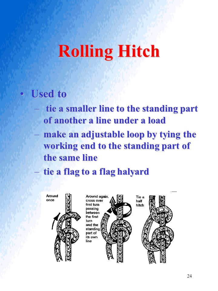 Rolling Hitch Used to. tie a smaller line to the standing part of another a line under a load.