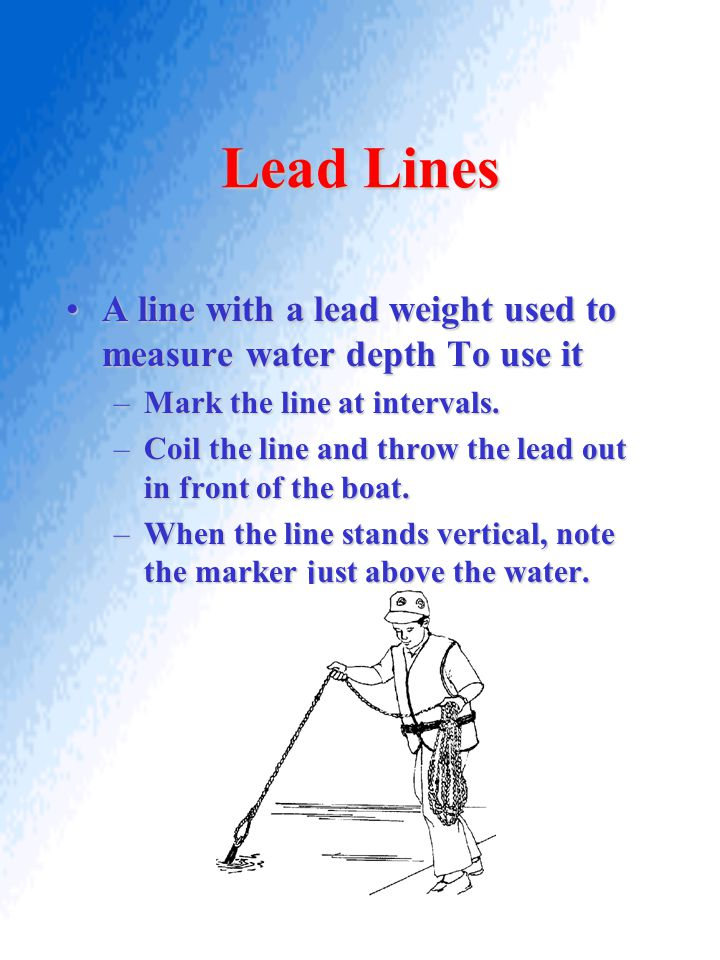 Lead Lines A line with a lead weight used to measure water depth To use it. Mark the line at intervals.