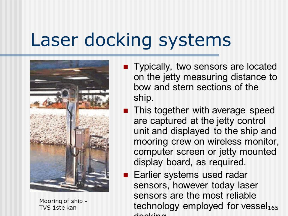 Laser docking systems Typically, two sensors are located on the jetty measuring distance to bow and stern sections of the ship.