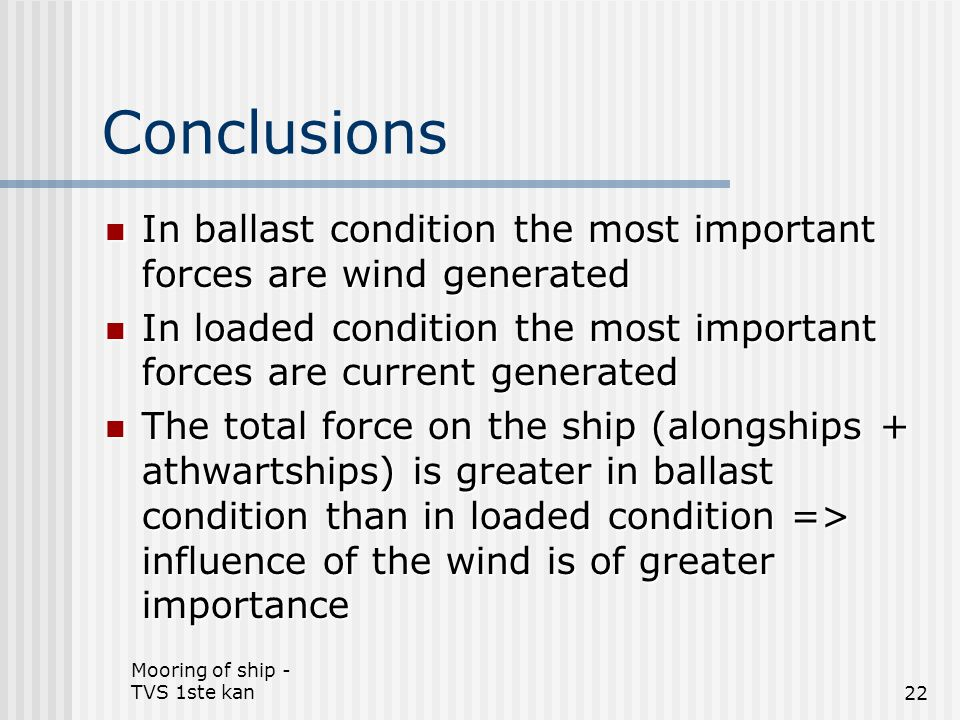 Conclusions In ballast condition the most important forces are wind generated. In loaded condition the most important forces are current generated.