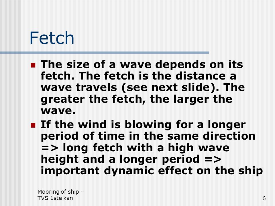 Fetch The size of a wave depends on its fetch. The fetch is the distance a wave travels (see next slide). The greater the fetch, the larger the wave.