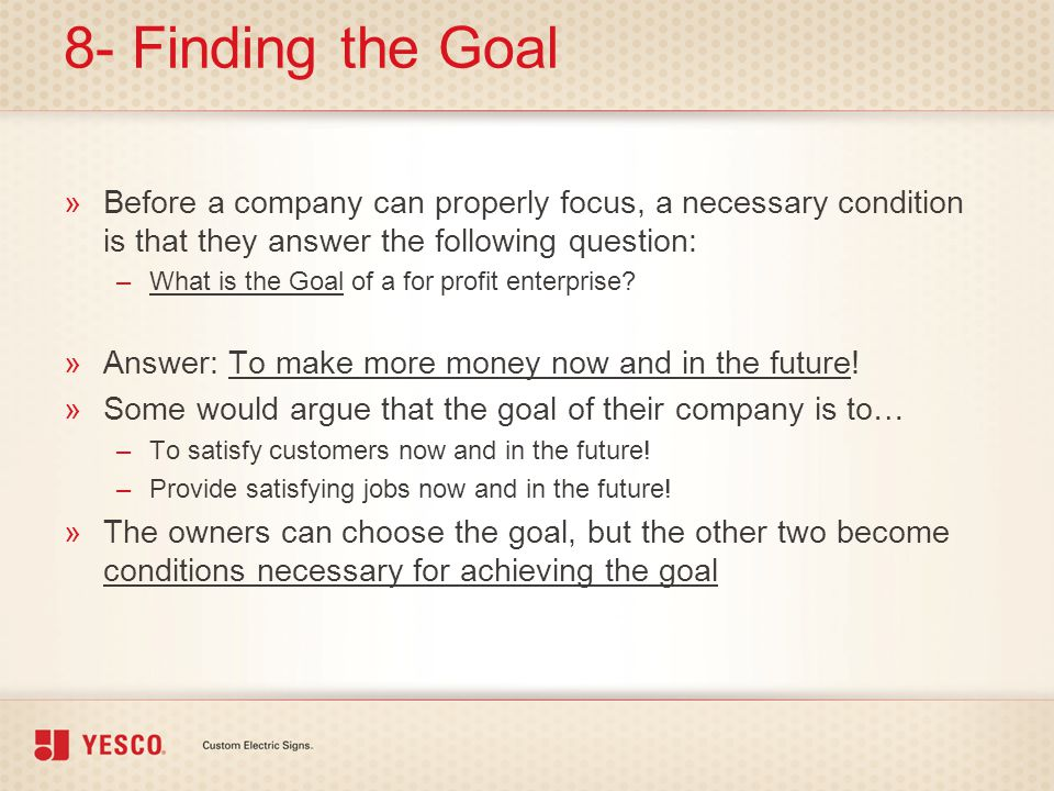 8- Finding the Goal Before a company can properly focus, a necessary condition is that they answer the following question: