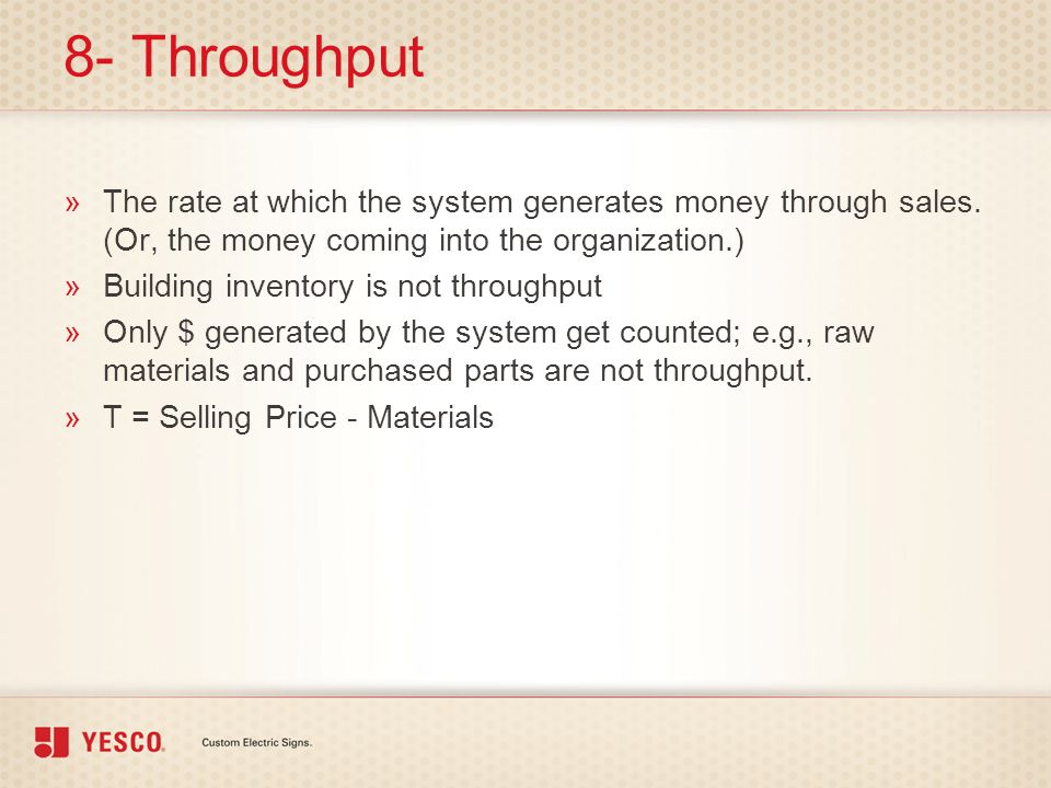 8- Throughput The rate at which the system generates money through sales. (Or, the money coming into the organization.)