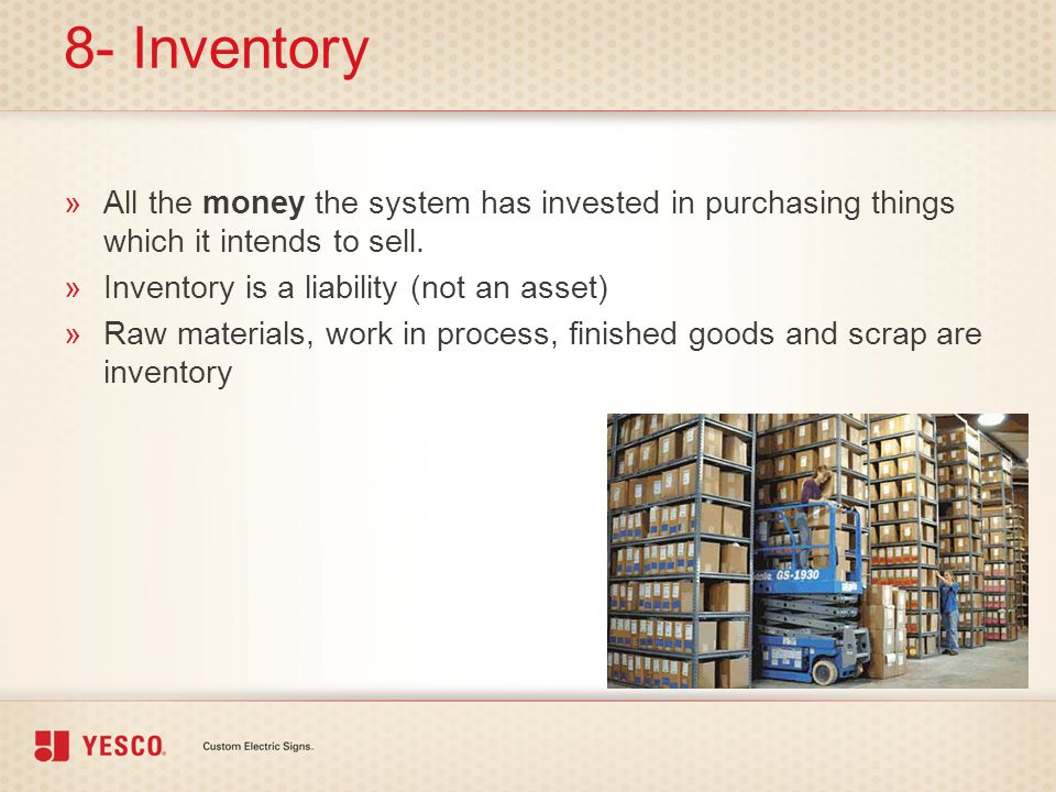 8- Inventory All the money the system has invested in purchasing things which it intends to sell. Inventory is a liability (not an asset)