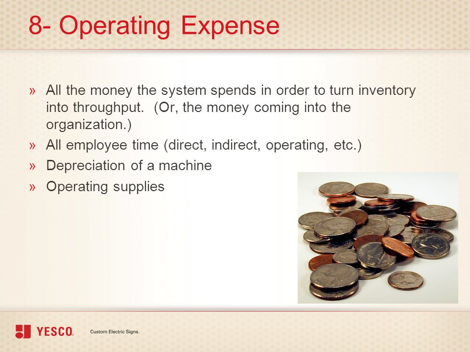8- Operating Expense All the money the system spends in order to turn inventory into throughput. (Or, the money coming into the organization.)