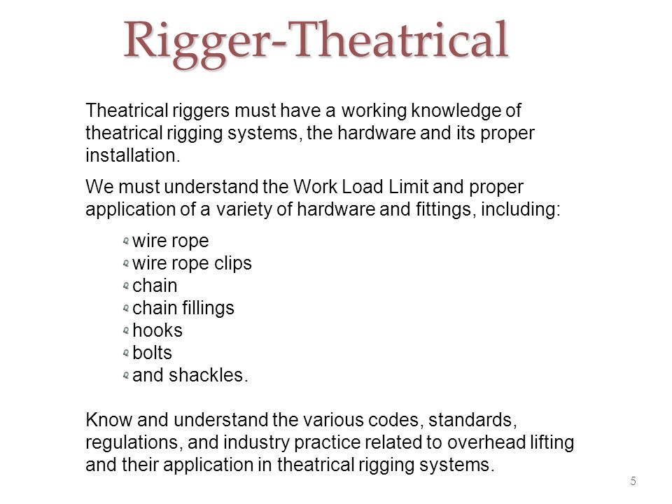 Rigger-Theatrical Theatrical riggers must have a working knowledge of theatrical rigging systems, the hardware and its proper installation.